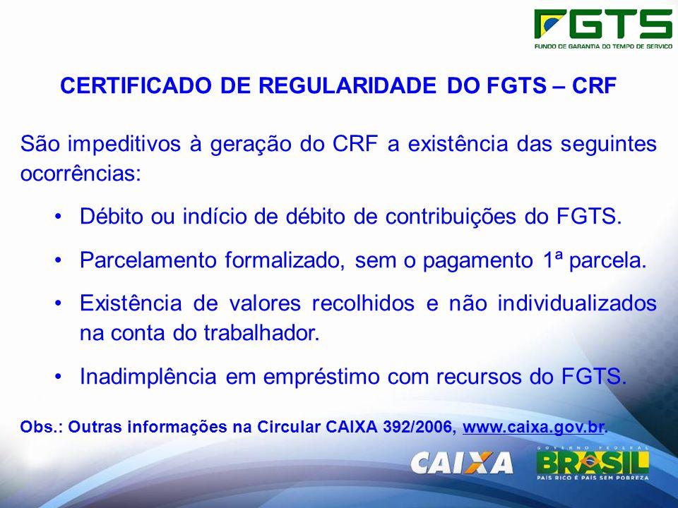 CERTIFICADO DE REGULARIDADE DO FGTS – CRF São impeditivos à geração do CRF a existência das seguintes ocorrências: Débito ou indício de débito de contribuições do FGTS.