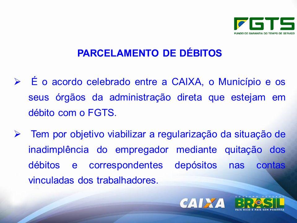 PARCELAMENTO DE DÉBITOS É o acordo celebrado entre a CAIXA, o Município e os seus órgãos da administração direta que estejam em débito com o FGTS.