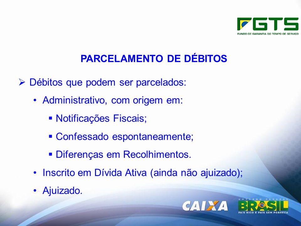 PARCELAMENTO DE DÉBITOS Débitos que podem ser parcelados: Administrativo, com origem em: Notificações Fiscais; Confessado espontaneamente; Diferenças em Recolhimentos.