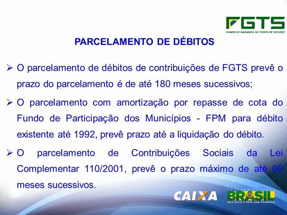 PARCELAMENTO DE DÉBITOS O parcelamento de débitos de contribuições de FGTS prevê o prazo do parcelamento é de até 180 meses sucessivos; O parcelamento com amortização por repasse de cota do Fundo de Participação dos Municípios - FPM para débito existente até 1992, prevê prazo até a liquidação do débito.