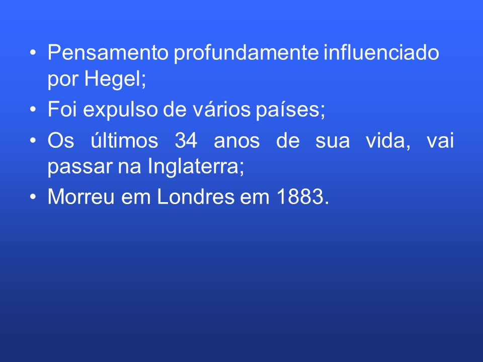 Pensamento profundamente influenciado por Hegel; Foi expulso de vários países; Os últimos 34 anos de sua vida, vai passar na Inglaterra; Morreu em Lon