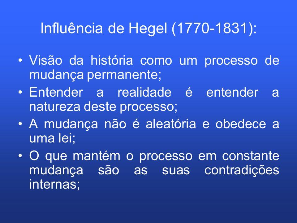 Influência de Hegel (1770-1831): Visão da história como um processo de mudança permanente; Entender a realidade é entender a natureza deste processo;