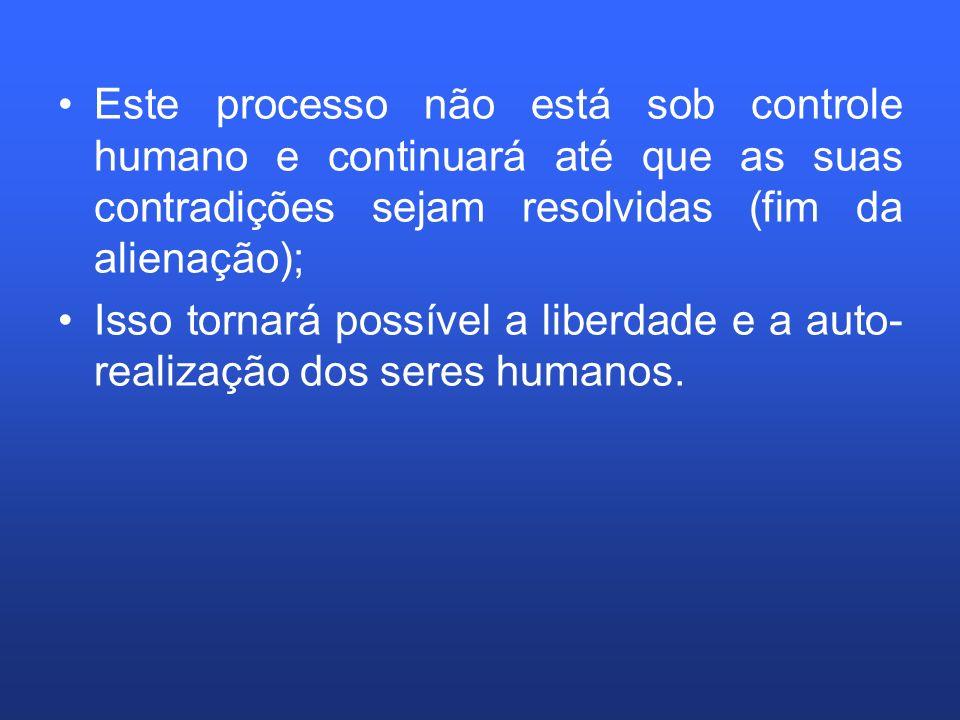 Este processo não está sob controle humano e continuará até que as suas contradições sejam resolvidas (fim da alienação); Isso tornará possível a libe