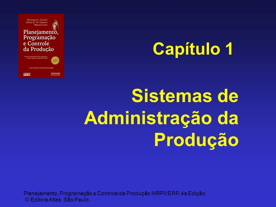 Planejamento, Programação e Controle da Produção MRPII/ERP, 4a Edição © Editora Atlas, São Paulo Sistemas de Administração da Produção Capítulo 1