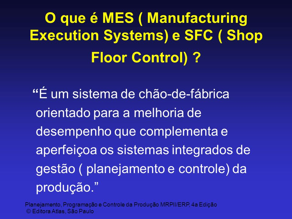 Planejamento, Programação e Controle da Produção MRPII/ERP, 4a Edição © Editora Atlas, São Paulo O que é MES ( Manufacturing Execution Systems) e SFC