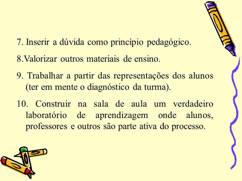 7. Inserir a dúvida como princípio pedagógico. 8.Valorizar outros materiais de ensino. 9. Trabalhar a partir das representações dos alunos (ter em men