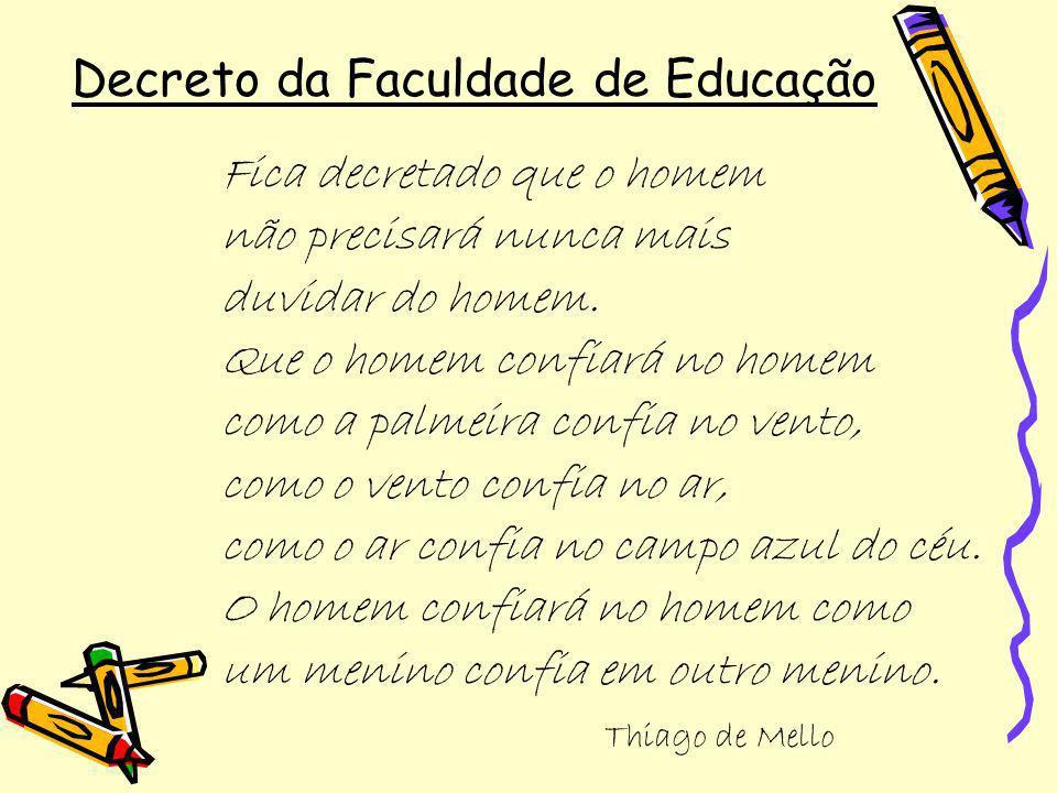 Decreto da Faculdade de Educação Fica decretado que o homem não precisará nunca mais duvidar do homem. Que o homem confiará no homem como a palmeira c