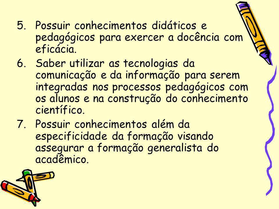5.Possuir conhecimentos didáticos e pedagógicos para exercer a docência com eficácia. 6.Saber utilizar as tecnologias da comunicação e da informação p