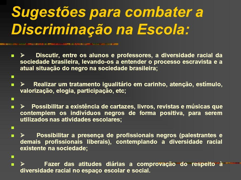 Sugestões para combater a Discriminação na Escola: Discutir, entre os alunos e professores, a diversidade racial da sociedade brasileira, levando-os a