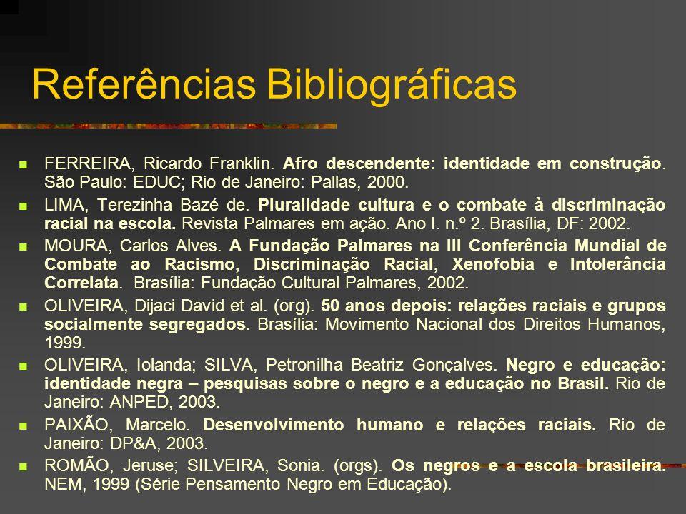 Referências Bibliográficas FERREIRA, Ricardo Franklin. Afro descendente: identidade em construção. São Paulo: EDUC; Rio de Janeiro: Pallas, 2000. LIMA