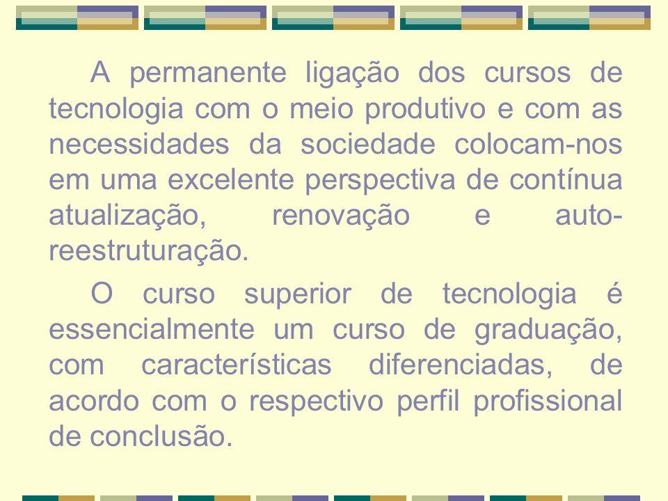 A permanente ligação dos cursos de tecnologia com o meio produtivo e com as necessidades da sociedade colocam-nos em uma excelente perspectiva de cont