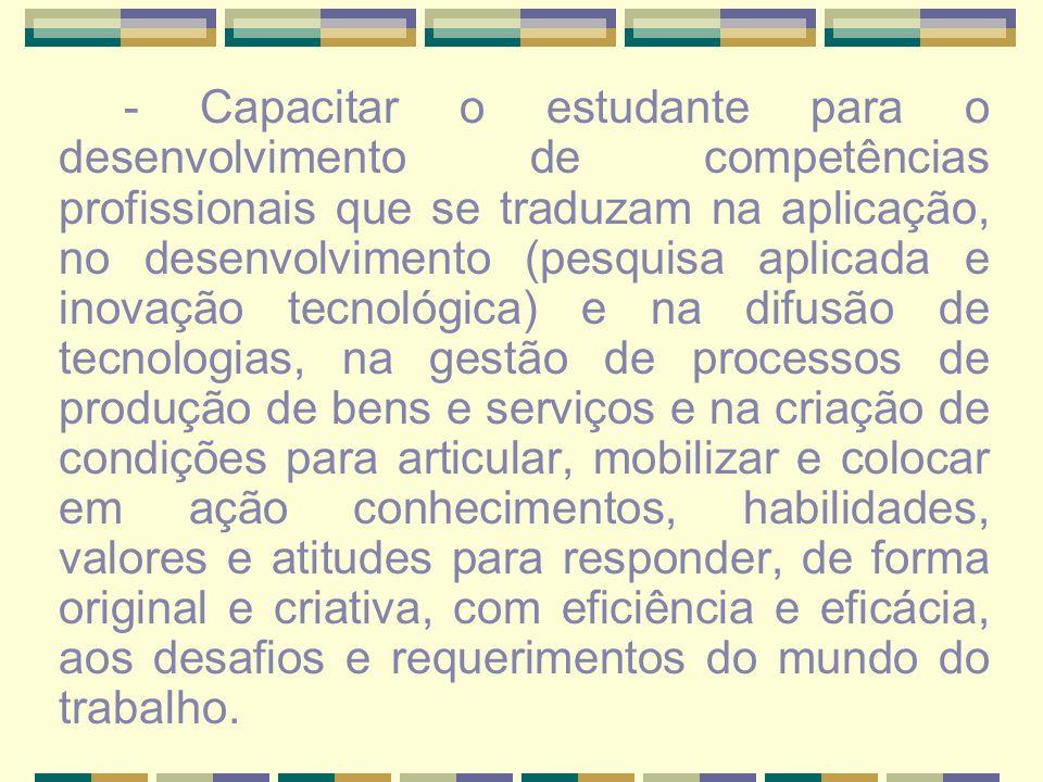 - Capacitar o estudante para o desenvolvimento de competências profissionais que se traduzam na aplicação, no desenvolvimento (pesquisa aplicada e ino