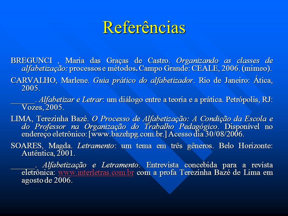 Referências BREGUNCI, Maria das Graças de Castro. Organizando as classes de alfabetização: processos e métodos. Campo Grande: CEALE, 2006. (mimeo). CA