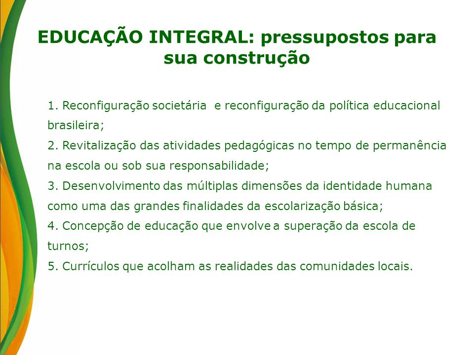 EDUCAÇÃO INTEGRAL: pressupostos para sua construção 1. Reconfiguração societária e reconfiguração da política educacional brasileira; 2. Revitalização