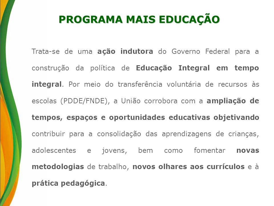 PROGRAMA MAIS EDUCAÇÃO Trata-se de uma ação indutora do Governo Federal para a construção da política de Educação Integral em tempo integral. Por meio