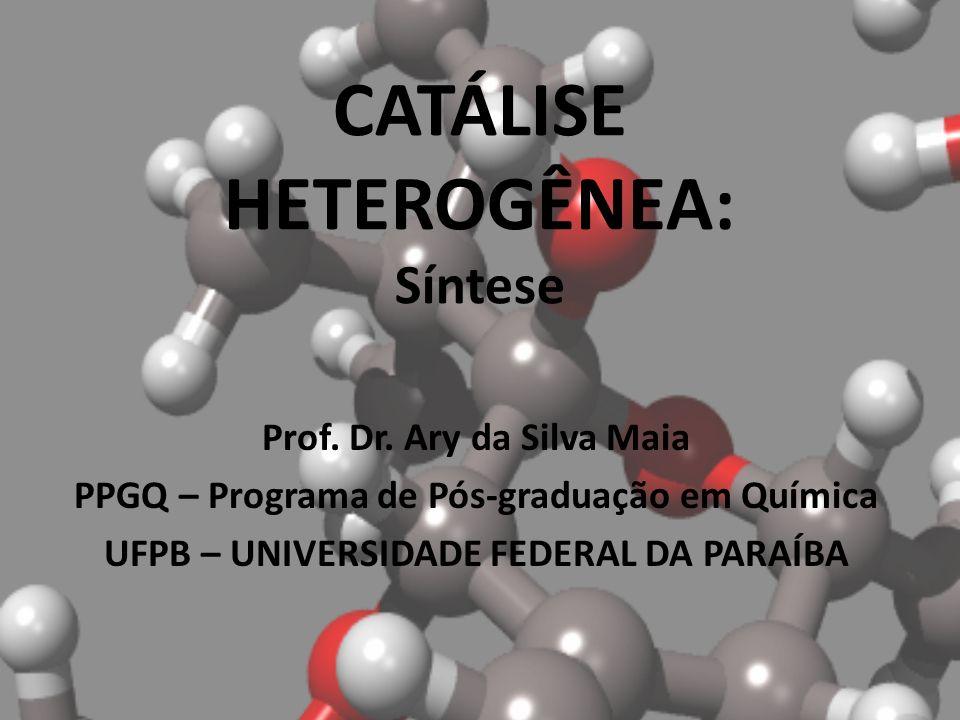 CATÁLISE HETEROGÊNEA: Síntese Prof. Dr. Ary da Silva Maia PPGQ – Programa de Pós-graduação em Química UFPB – UNIVERSIDADE FEDERAL DA PARAÍBA
