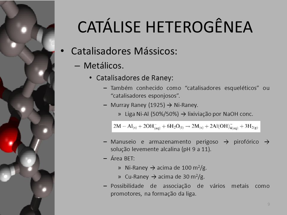 CATÁLISE HETEROGÊNEA Catalisadores Mássicos: – Metálicos. Catalisadores de Raney: – Também conhecido como catalisadores esqueléticos ou catalisadores