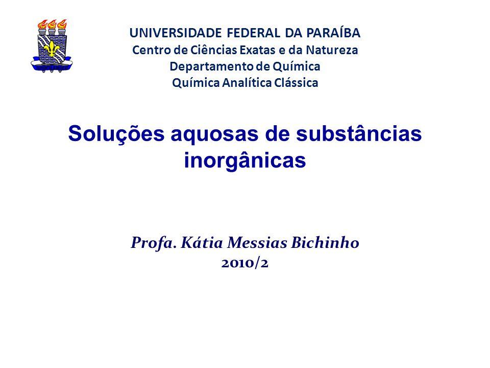 Soluções aquosas de substâncias inorgânicas Profa. Kátia Messias Bichinho 2010/2 UNIVERSIDADE FEDERAL DA PARAÍBA Centro de Ciências Exatas e da Nature