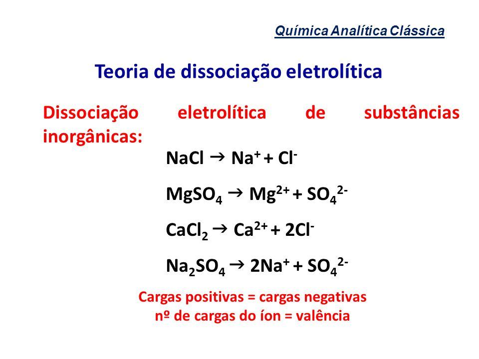 Química Analítica Clássica Teoria de dissociação eletrolítica NaCl Na + + Cl - MgSO 4 Mg 2+ + SO 4 2- CaCl 2 Ca 2+ + 2Cl - Na 2 SO 4 2Na + + SO 4 2- C
