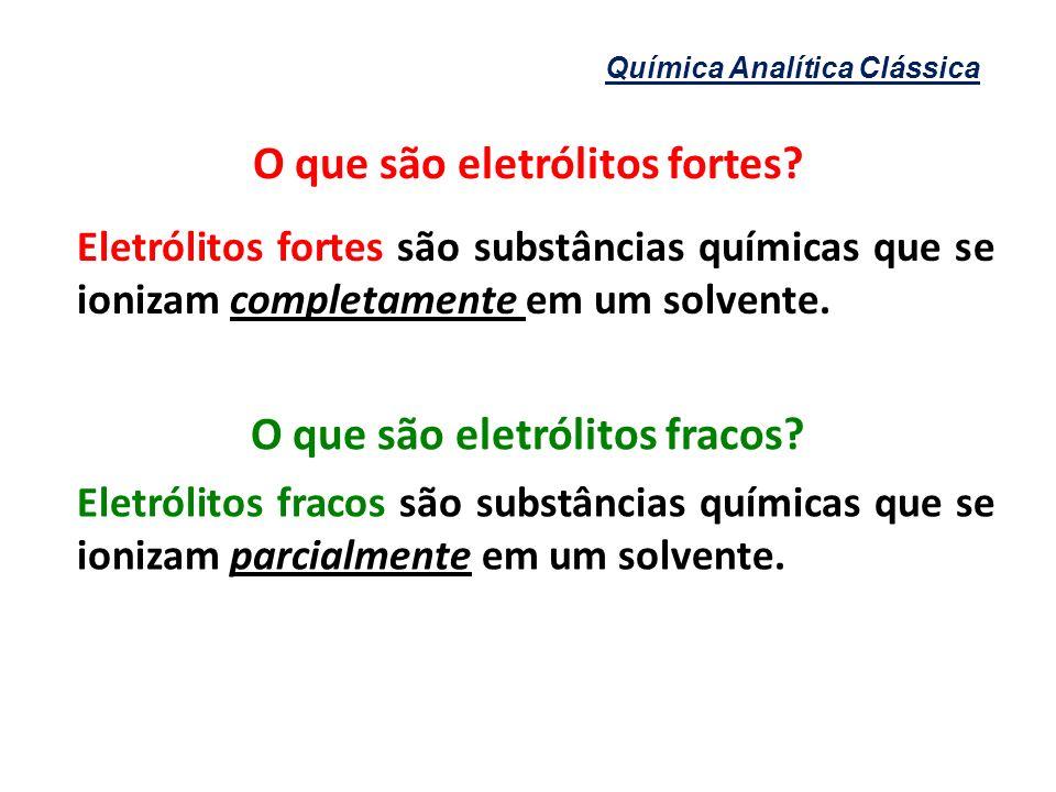 Química Analítica Clássica O que são eletrólitos fortes? Eletrólitos fortes são substâncias químicas que se ionizam completamente em um solvente. Elet