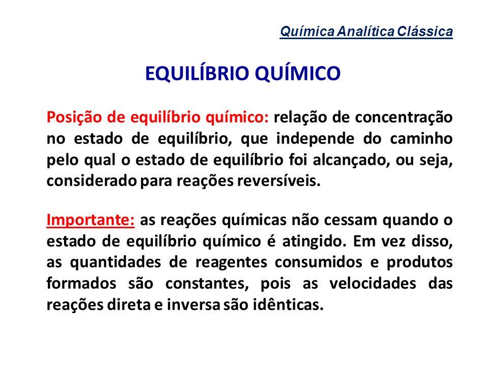 Química Analítica Clássica EQUILÍBRIO QUÍMICO Posição de equilíbrio químico: relação de concentração no estado de equilíbrio, que independe do caminho