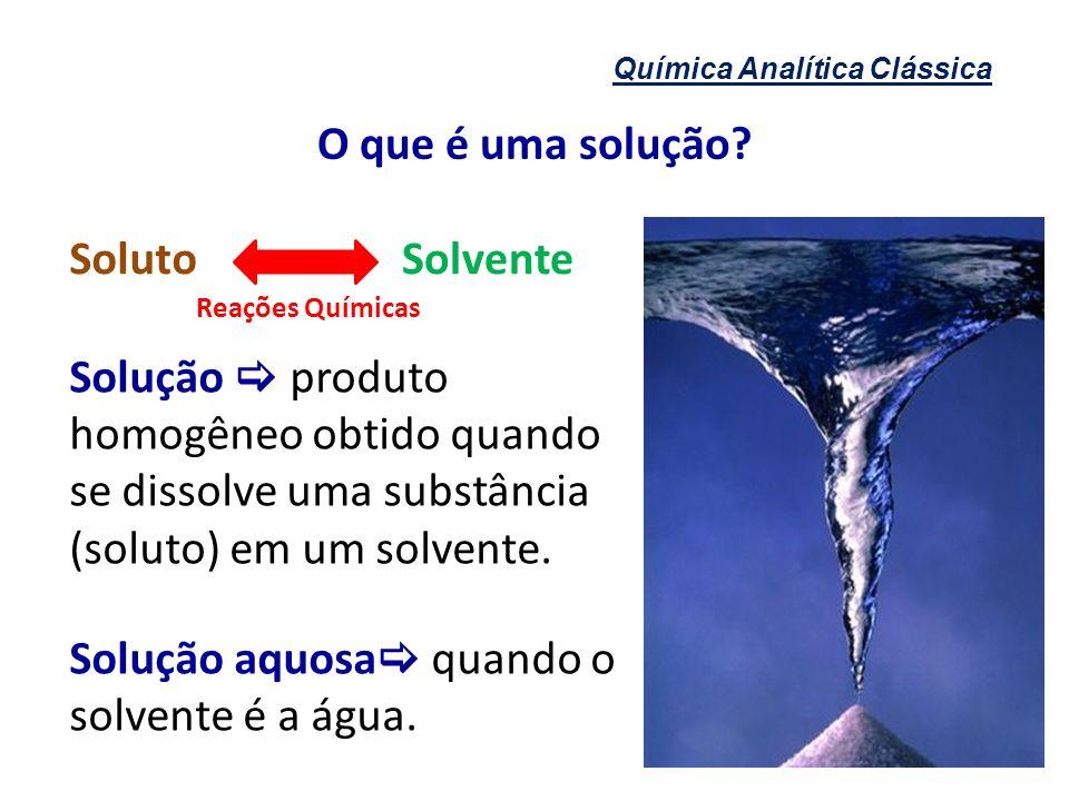 O que é uma solução? Química Analítica Clássica SolutoSolvente Solução produto homogêneo obtido quando se dissolve uma substância (soluto) em um solve
