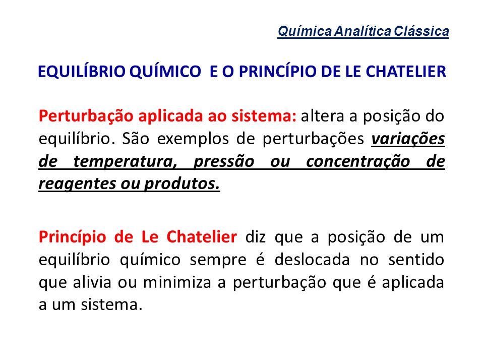 Química Analítica Clássica EQUILÍBRIO QUÍMICO E O PRINCÍPIO DE LE CHATELIER Perturbação aplicada ao sistema: altera a posição do equilíbrio. São exemp