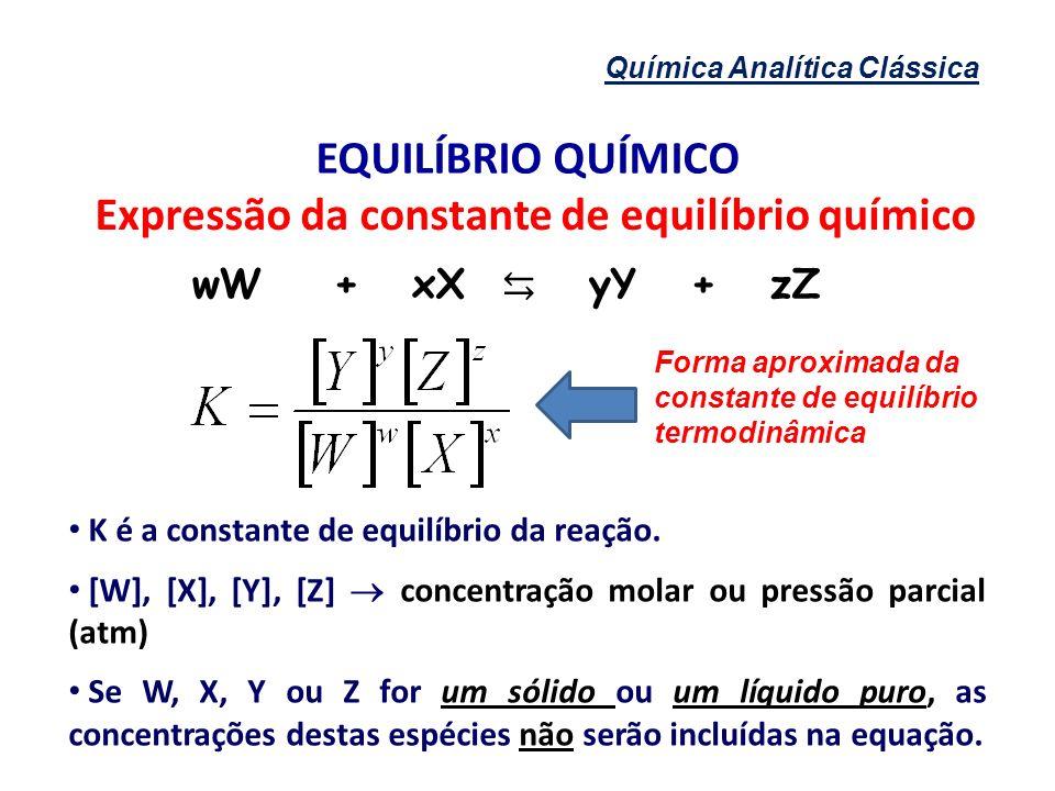 Química Analítica Clássica EQUILÍBRIO QUÍMICO Expressão da constante de equilíbrio químico K é a constante de equilíbrio da reação. [W], [X], [Y], [Z]