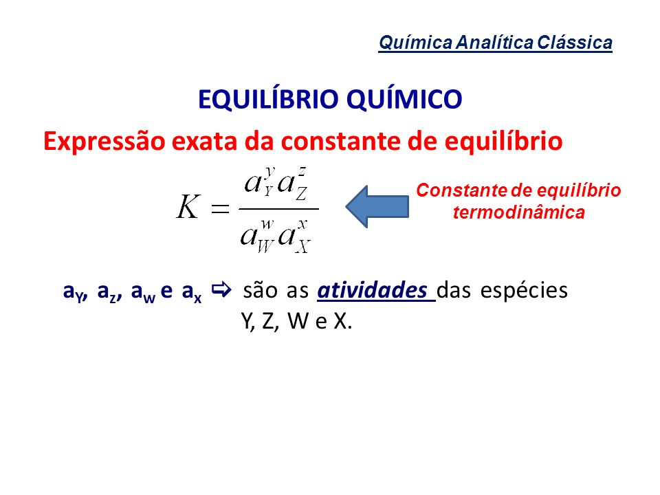 Química Analítica Clássica EQUILÍBRIO QUÍMICO Expressão exata da constante de equilíbrio a Y, a z, a w e a x são as atividades das espécies Y, Z, W e