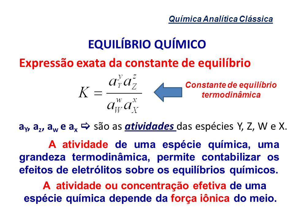 Química Analítica Clássica EQUILÍBRIO QUÍMICO Expressão exata da constante de equilíbrio Constante de equilíbrio termodinâmica a Y, a z, a w e a x são