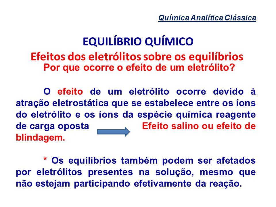 Química Analítica Clássica EQUILÍBRIO QUÍMICO Efeitos dos eletrólitos sobre os equilíbrios Por que ocorre o efeito de um eletrólito? O efeito de um el