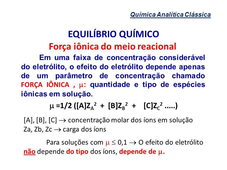 Química Analítica Clássica EQUILÍBRIO QUÍMICO Força iônica do meio reacional Em uma faixa de concentração considerável do eletrólito, o efeito do elet