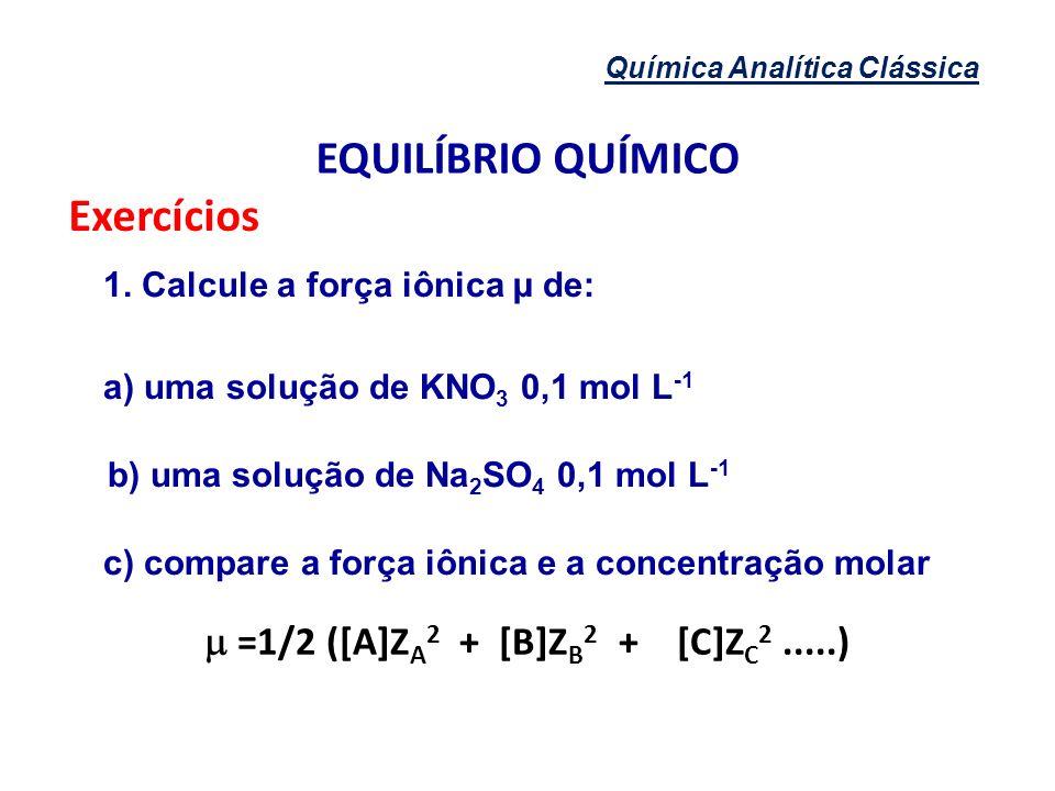 Química Analítica Clássica EQUILÍBRIO QUÍMICO Exercícios 1. Calcule a força iônica µ de: a) uma solução de KNO 3 0,1 mol L -1 b) uma solução de Na 2 S