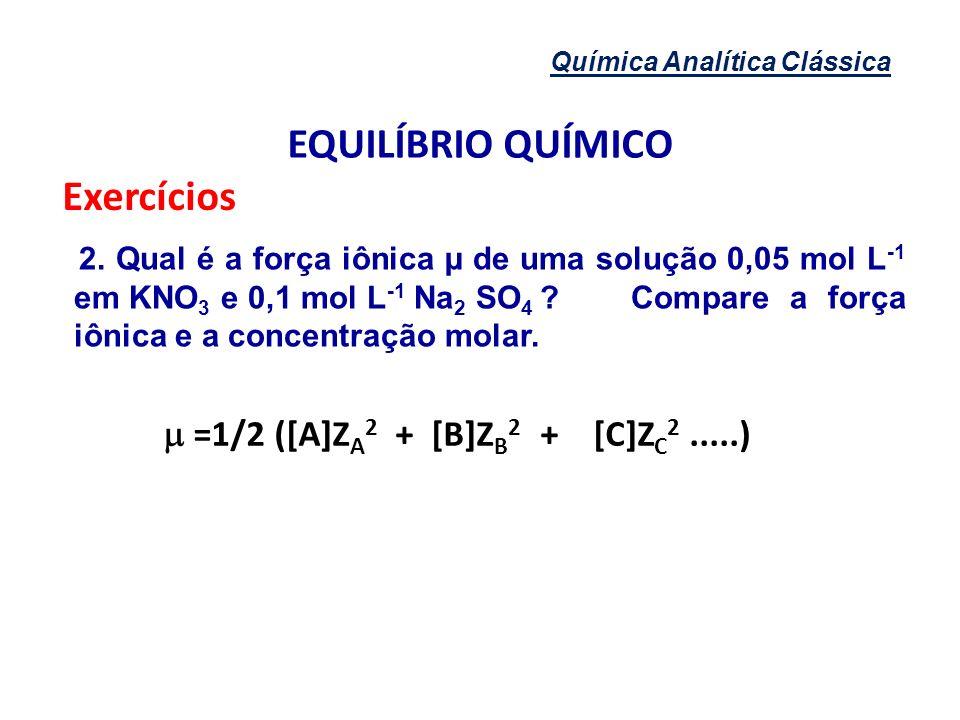 Química Analítica Clássica EQUILÍBRIO QUÍMICO Exercícios 2. Qual é a força iônica µ de uma solução 0,05 mol L -1 em KNO 3 e 0,1 mol L -1 Na 2 SO 4 ?Co