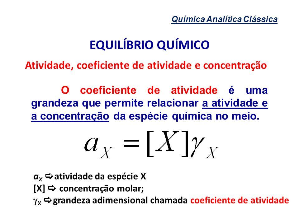 Química Analítica Clássica EQUILÍBRIO QUÍMICO Atividade, coeficiente de atividade e concentração O coeficiente de atividade é uma grandeza que permite