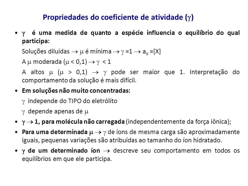é uma medida de quanto a espécie influencia o equilíbrio do qual participa: Soluções diluídas é mínima =1 a X =[X] A moderada ( < 0,1) < 1 A altos ( >