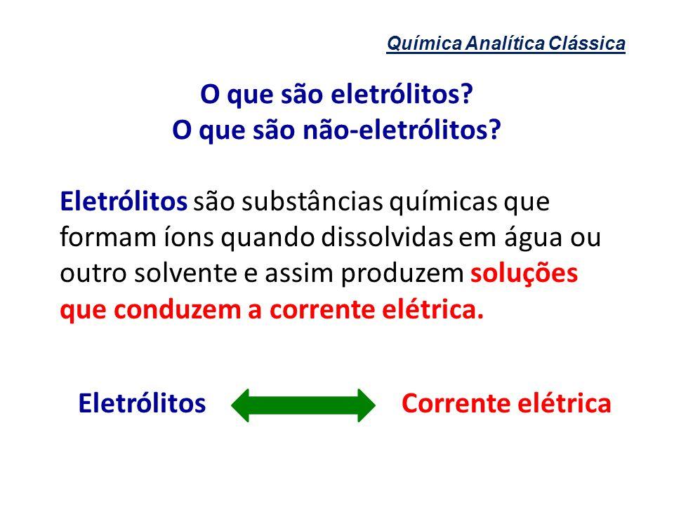 Química Analítica Clássica Corrente elétrica Conduz eletricidade Não conduz eletricidade Sofrem modificações Eletrólitos Não - Eletrólitos Não se modificam Substâncias inorgânicas (ácidos, bases e sais) Substâncias orgânicas (glicose, glicerina etc.) O que são eletrólitos.