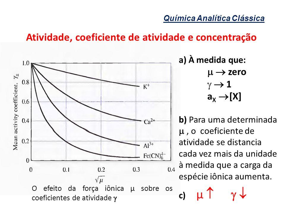 Química Analítica Clássica Atividade, coeficiente de atividade e concentração a) À medida que: zero 1 a X [X] b) Para uma determinada, o coeficiente d