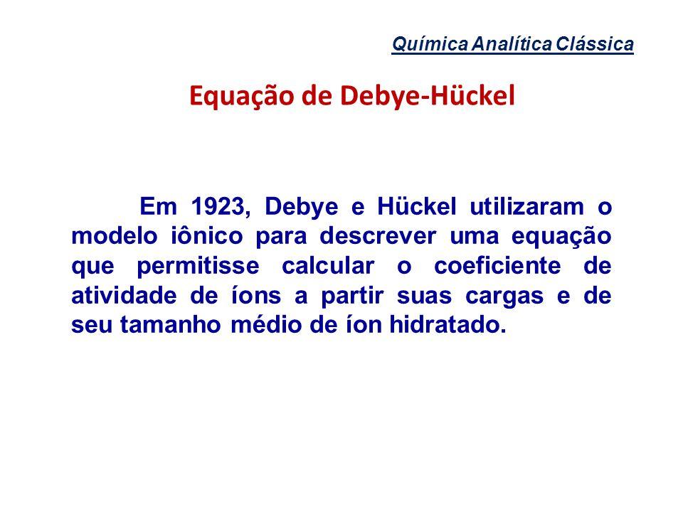 Química Analítica Clássica Equação de Debye-Hückel Em 1923, Debye e Hückel utilizaram o modelo iônico para descrever uma equação que permitisse calcul