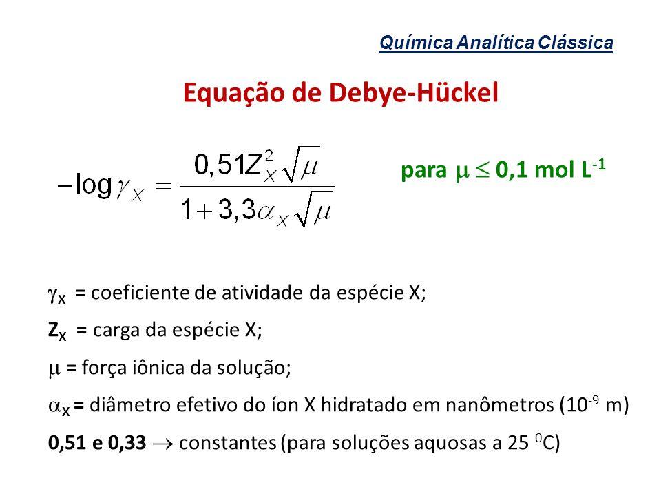 Química Analítica Clássica Equação de Debye-Hückel X = coeficiente de atividade da espécie X; Z X = carga da espécie X; = força iônica da solução; X =