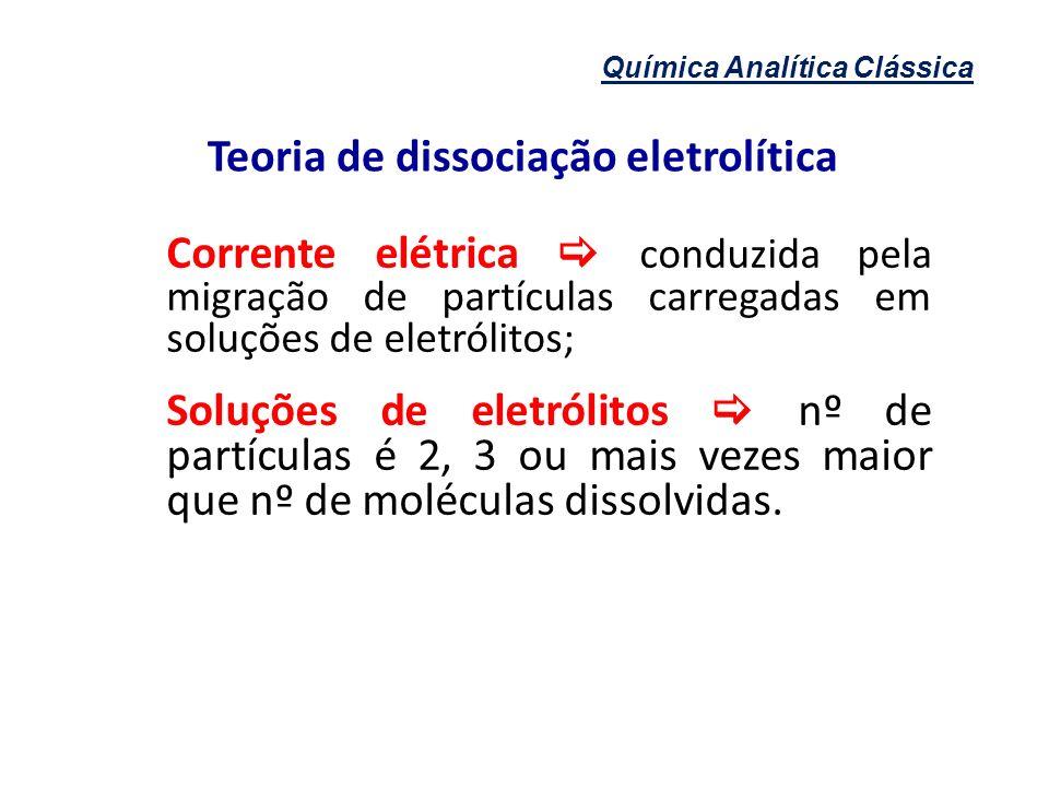 Química Analítica Clássica Teoria de dissociação eletrolítica Teoria de Arrhenius moléculas dissociam-se reversivelmente em átomos ou grupamentos de átomos carregados que conduzem corrente elétrica.