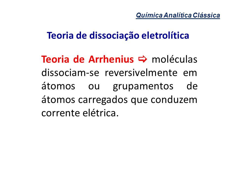 Química Analítica Clássica Teoria de dissociação eletrolítica Teoria de Arrhenius moléculas dissociam-se reversivelmente em átomos ou grupamentos de á