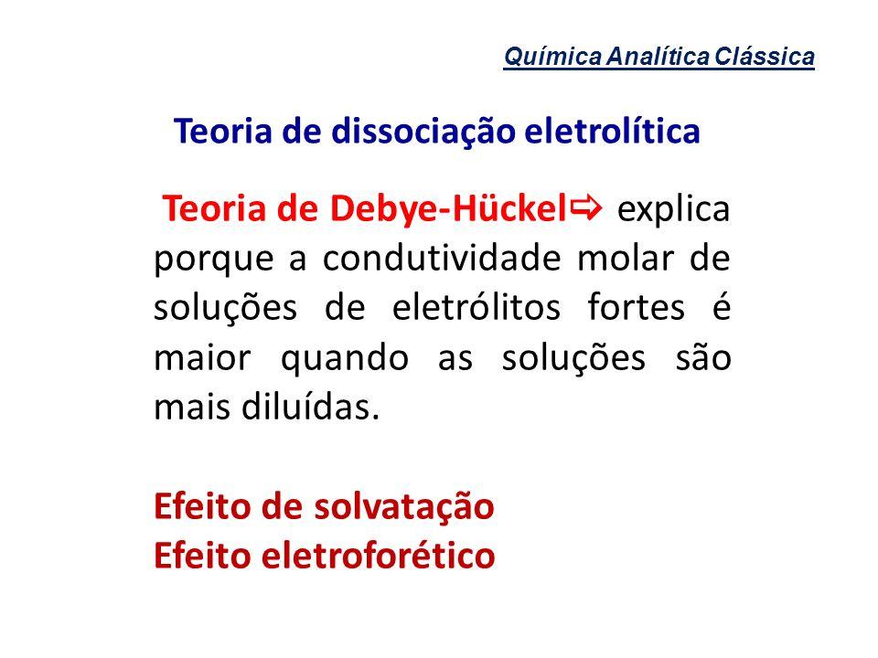 Química Analítica Clássica Teoria de dissociação eletrolítica Processo de solvatação Composto iônico NaCl Na + + Cl - Dissociação eletrolítica CH 3 OH Dissolução apenas Solubilização