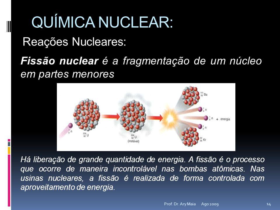 QUÍMICA NUCLEAR: Ago 2009 14 Prof. Dr. Ary Maia Reações Nucleares: Fissão nuclear é a fragmentação de um núcleo em partes menores Há liberação de gran