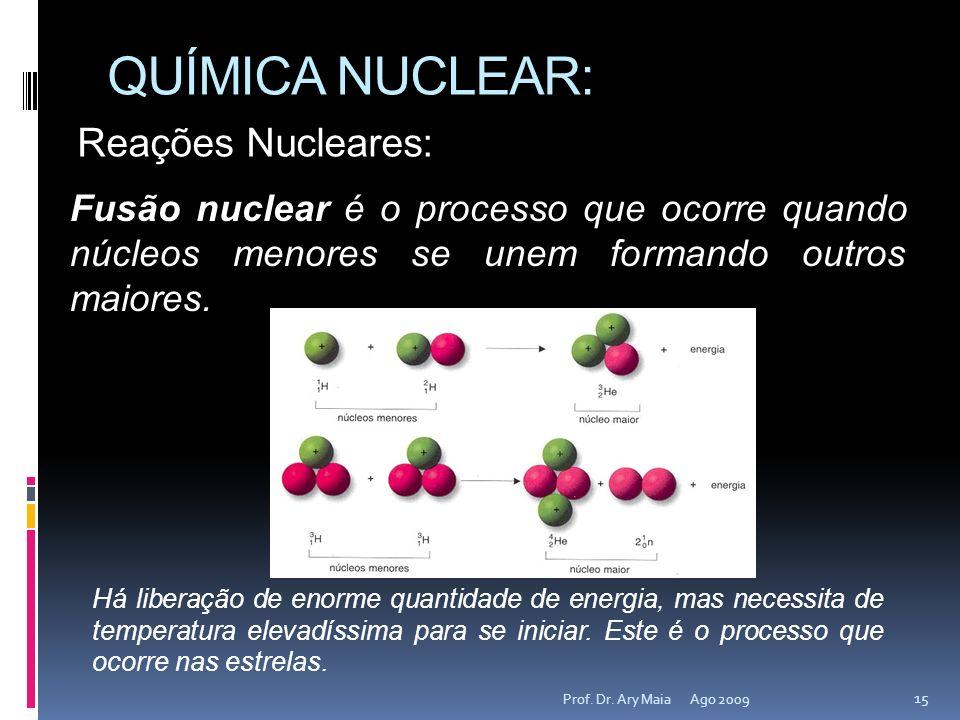 QUÍMICA NUCLEAR: Ago 2009 15 Prof. Dr. Ary Maia Reações Nucleares: Fusão nuclear é o processo que ocorre quando núcleos menores se unem formando outro