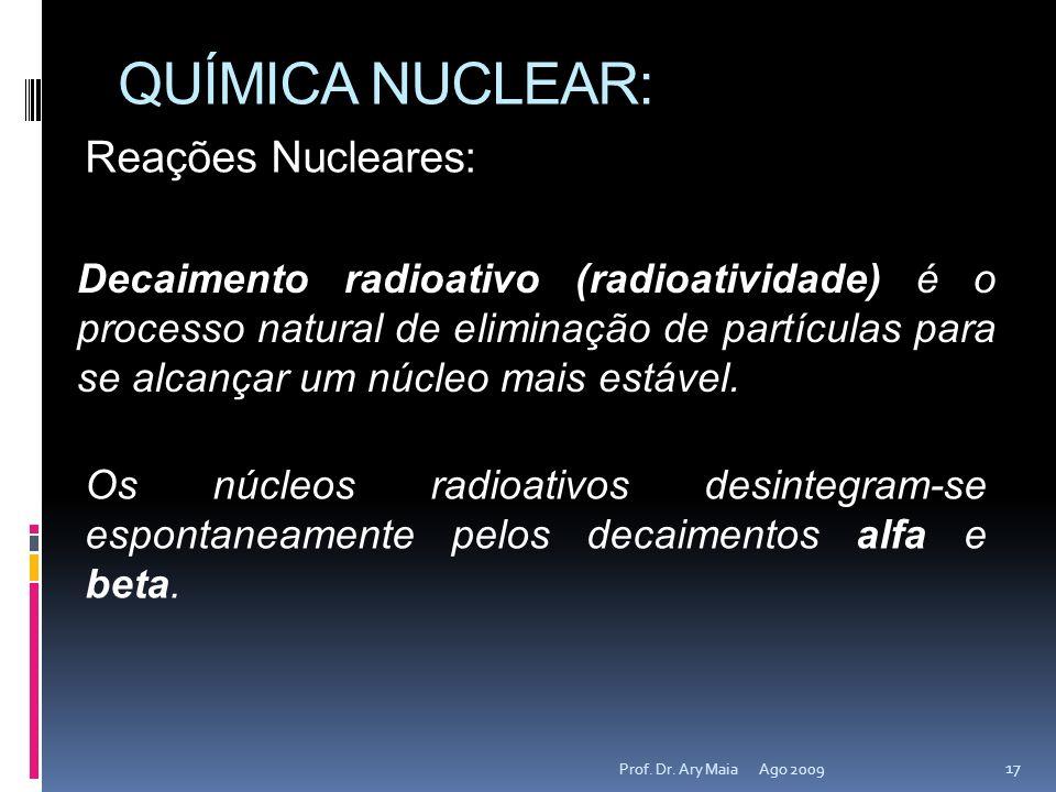 QUÍMICA NUCLEAR: Ago 2009 17 Prof. Dr. Ary Maia Reações Nucleares: Decaimento radioativo (radioatividade) é o processo natural de eliminação de partíc