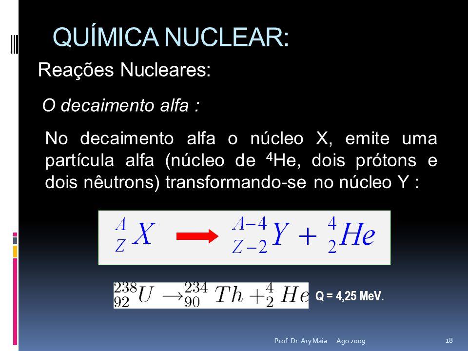 QUÍMICA NUCLEAR: Ago 2009 18 Prof. Dr. Ary Maia Reações Nucleares: O decaimento alfa : No decaimento alfa o núcleo X, emite uma partícula alfa (núcleo