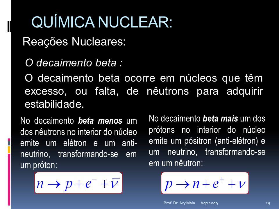 QUÍMICA NUCLEAR: Ago 2009 19 Prof. Dr. Ary Maia Reações Nucleares: O decaimento beta : O decaimento beta ocorre em núcleos que têm excesso, ou falta,