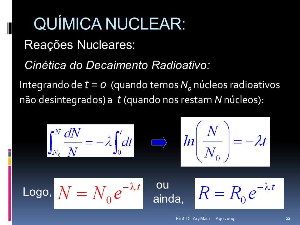 QUÍMICA NUCLEAR: Ago 2009 22 Prof. Dr. Ary Maia Reações Nucleares: Cinética do Decaimento Radioativo: Integrando de t = 0 (quando temos N 0 núcleos ra