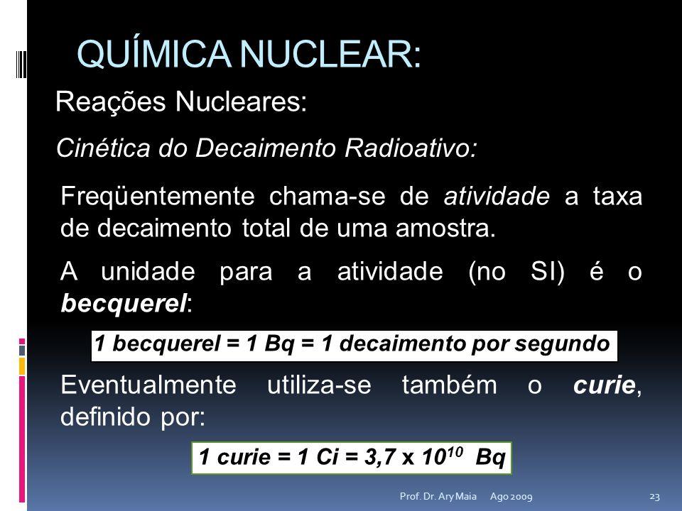 Freqüentemente chama-se de atividade a taxa de decaimento total de uma amostra. A unidade para a atividade (no SI) é o becquerel: 1 becquerel = 1 Bq =